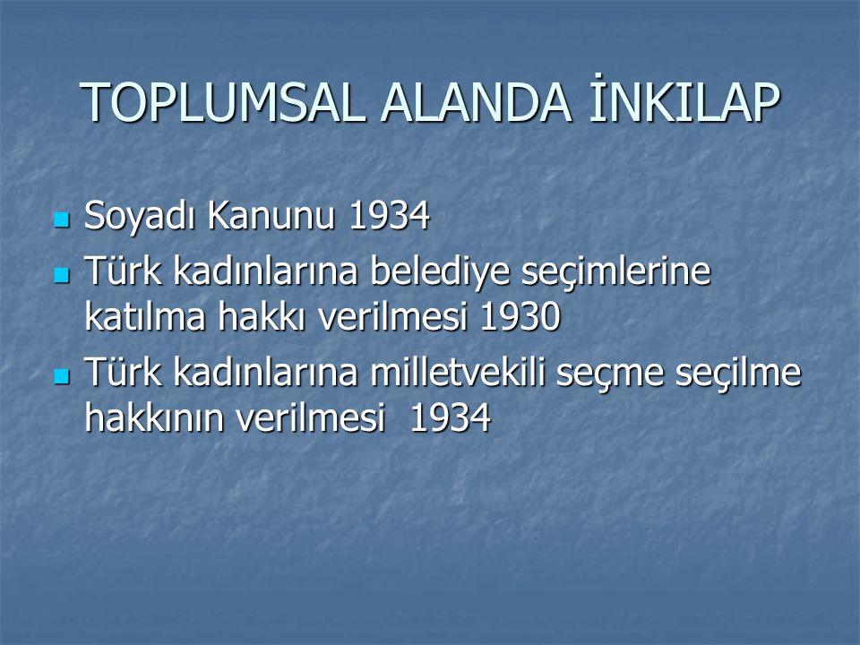 TOPLUMSAL ALANDA İNKILAP Soyadı Kanunu 1934 Soyadı Kanunu 1934 Türk kadınlarına belediye seçimlerine katılma hakkı verilmesi 1930 Türk kadınlarına bel