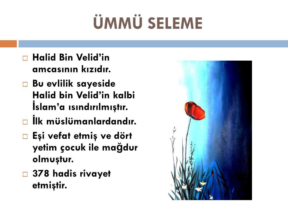 ÜMMÜ SELEME  Halid Bin Velid'in amcasının kızıdır.  Bu evlilik sayeside Halid bin Velid'in kalbi İ slam'a ısındırılmıştır.  İ lk müslümanlardandır.