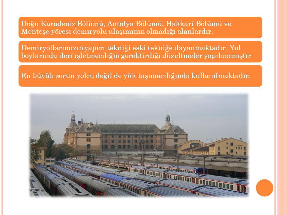 Doğu Karadeniz Bölümü, Antalya Bölümü, Hakkari Bölümü ve Menteşe yöresi demiryolu ulaşımının olmadığı alanlardır. Demiryollarımızın yapım tekniği eski