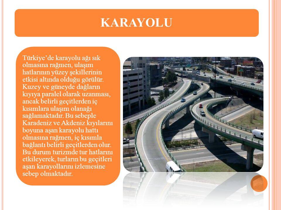 KARAYOLU Türkiye'de karayolu ağı sık olmasına rağmen, ulaşım hatlarının yüzey şekillerinin etkisi altında olduğu görülür. Kuzey ve güneyde dağların kı