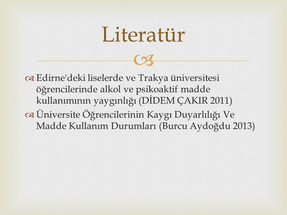   Edirne deki liselerde ve Trakya üniversitesi öğrencilerinde alkol ve psikoaktif madde kullanımının yaygınlığı (DİDEM ÇAKIR 2011)  Üniversite Öğrencilerinin Kaygı Duyarlılığı Ve Madde Kullanım Durumları (Burcu Aydoğdu 2013) Literatür