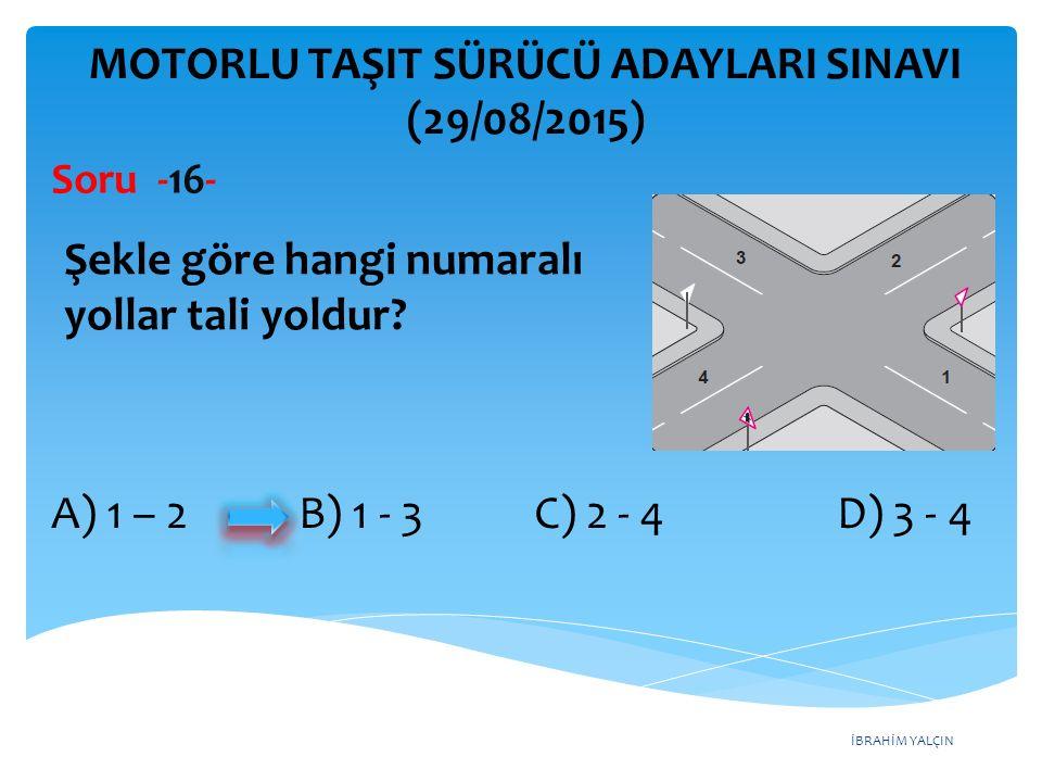 İBRAHİM YALÇIN A) 1 – 2 B) 1 - 3 C) 2 - 4 D) 3 - 4 MOTORLU TAŞIT SÜRÜCÜ ADAYLARI SINAVI (29/08/2015) Soru -16- Şekle göre hangi numaralı yollar tali y