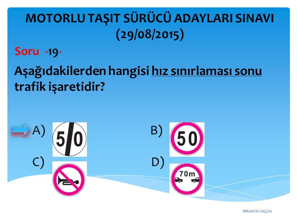 İBRAHİM YALÇIN A) B) C) D) MOTORLU TAŞIT SÜRÜCÜ ADAYLARI SINAVI (29/08/2015) Soru -19- Aşağıdakilerden hangisi hız sınırlaması sonu trafik işaretidir?