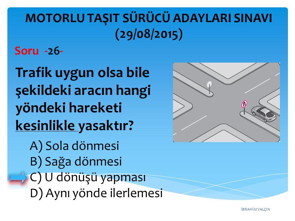 İBRAHİM YALÇIN A) Sola dönmesi B) Sağa dönmesi C) U dönüşü yapması D) Aynı yönde ilerlemesi MOTORLU TAŞIT SÜRÜCÜ ADAYLARI SINAVI (29/08/2015) Soru -26