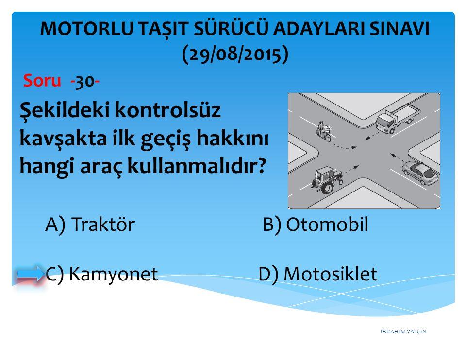 İBRAHİM YALÇIN A)Traktör B) Otomobil C) Kamyonet D) Motosiklet MOTORLU TAŞIT SÜRÜCÜ ADAYLARI SINAVI (29/08/2015) Soru -30- Şekildeki kontrolsüz kavşak
