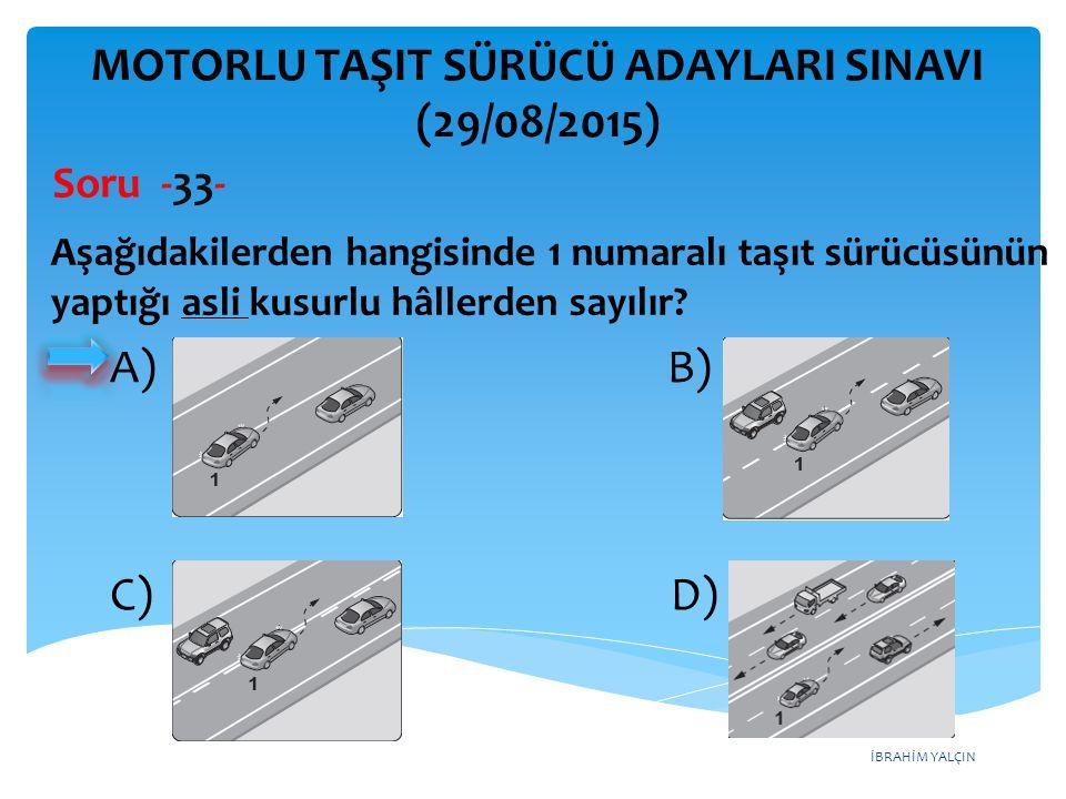 İBRAHİM YALÇIN A) B) C) D) MOTORLU TAŞIT SÜRÜCÜ ADAYLARI SINAVI (29/08/2015) Soru -33- Aşağıdakilerden hangisinde 1 numaralı taşıt sürücüsünün yaptığı