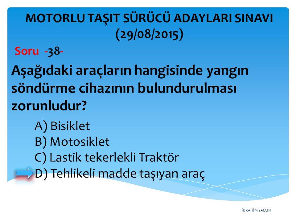 İBRAHİM YALÇIN A) Bisiklet B) Motosiklet C) Lastik tekerlekli Traktör D) Tehlikeli madde taşıyan araç MOTORLU TAŞIT SÜRÜCÜ ADAYLARI SINAVI (29/08/2015