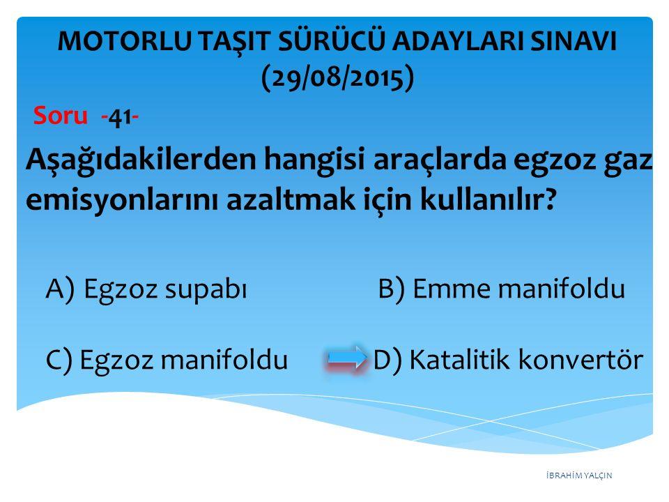 İBRAHİM YALÇIN A)Egzoz supabı B) Emme manifoldu C) Egzoz manifoldu D) Katalitik konvertör MOTORLU TAŞIT SÜRÜCÜ ADAYLARI SINAVI (29/08/2015) Soru -41-