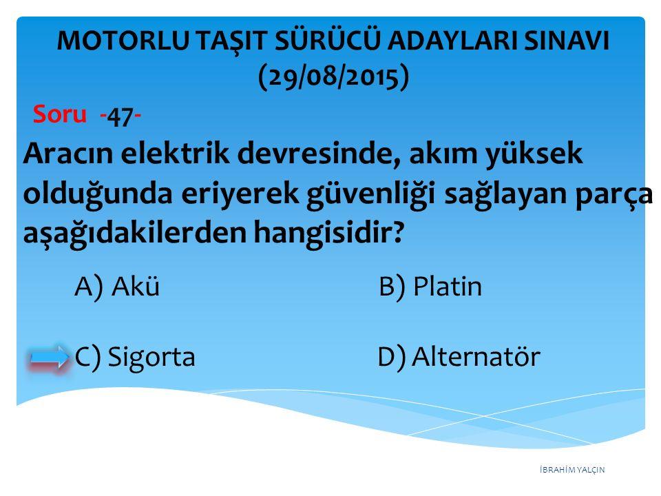 İBRAHİM YALÇIN A)Akü B) Platin C) Sigorta D) Alternatör MOTORLU TAŞIT SÜRÜCÜ ADAYLARI SINAVI (29/08/2015) Soru -47- Aracın elektrik devresinde, akım y