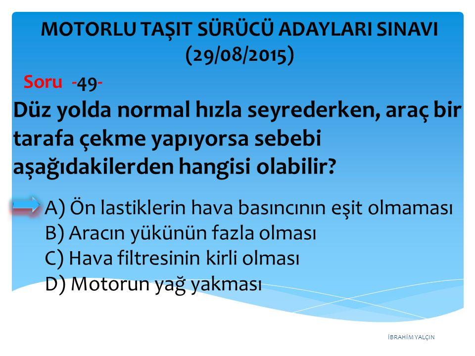 İBRAHİM YALÇIN A) Ön lastiklerin hava basıncının eşit olmaması B) Aracın yükünün fazla olması C) Hava filtresinin kirli olması D) Motorun yağ yakması