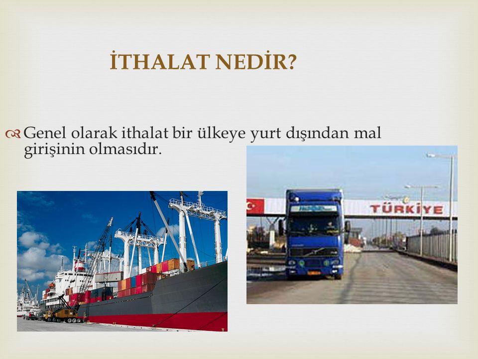 İTHALAT NEDİR?  Genel olarak ithalat bir ülkeye yurt dışından mal girişinin olmasıdır.
