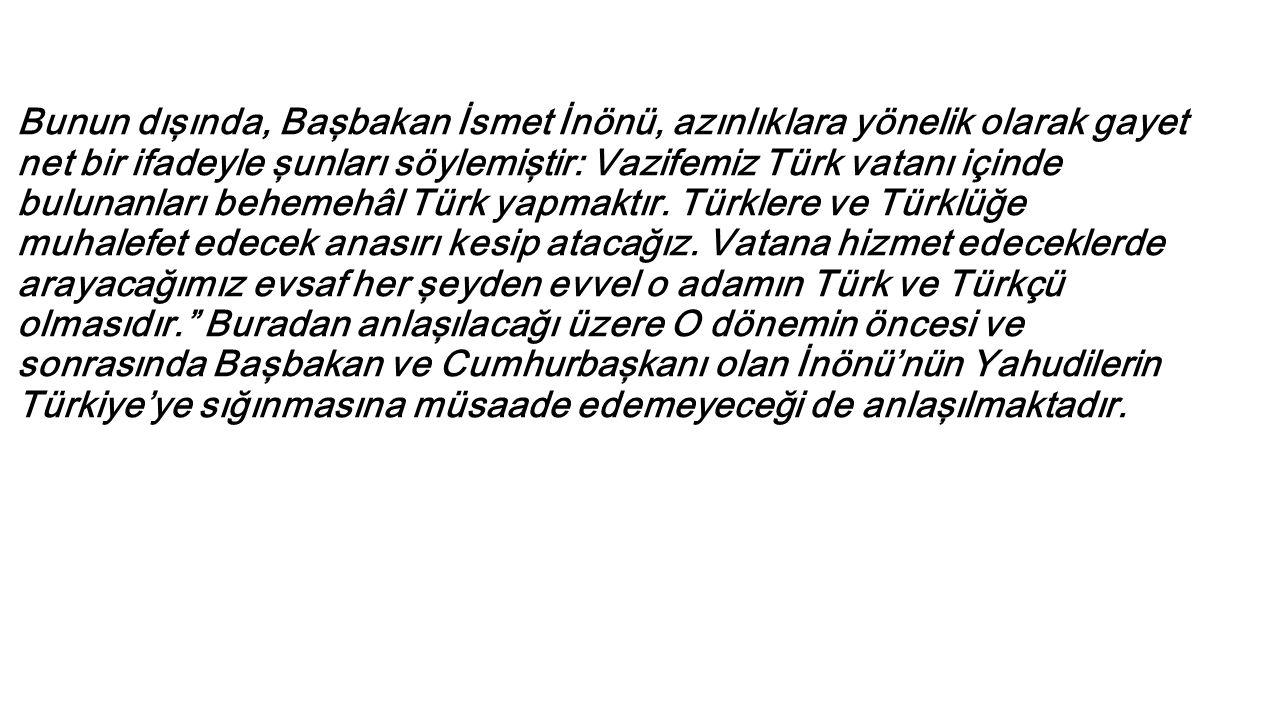 Bunun dışında, Başbakan İsmet İnönü, azınlıklara yönelik olarak gayet net bir ifadeyle şunları söylemiştir: Vazifemiz Türk vatanı içinde bulunanları behemehâl Türk yapmaktır.