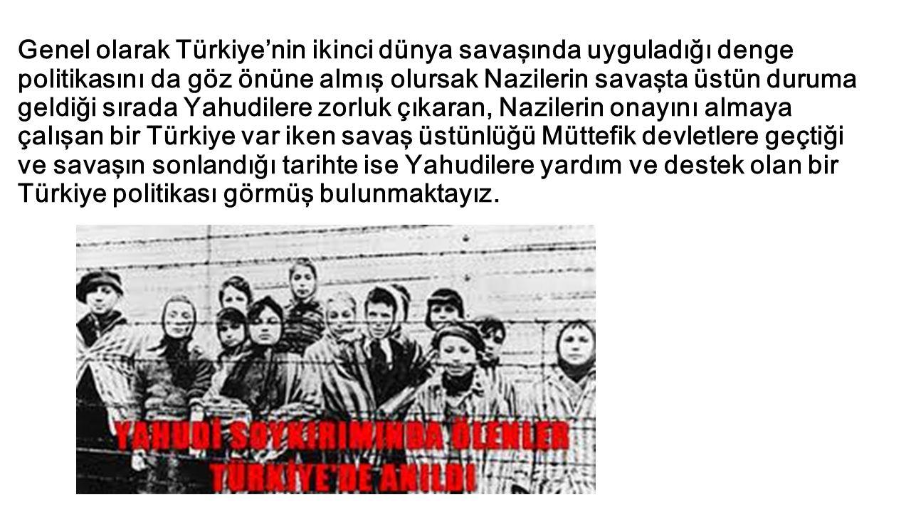 Genel olarak Türkiye'nin ikinci dünya savaşında uyguladığı denge politikasını da göz önüne almış olursak Nazilerin savaşta üstün duruma geldiği sırada Yahudilere zorluk çıkaran, Nazilerin onayını almaya çalışan bir Türkiye var iken savaş üstünlüğü Müttefik devletlere geçtiği ve savaşın sonlandığı tarihte ise Yahudilere yardım ve destek olan bir Türkiye politikası görmüş bulunmaktayız.