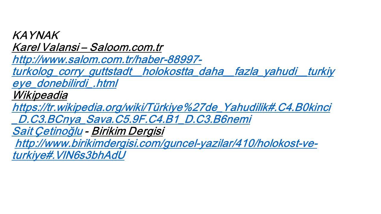 KAYNAK Karel Valansi – Saloom.com.tr http://www.salom.com.tr/haber-88997- turkolog_corry_guttstadt__holokostta_daha__fazla_yahudi__turkiy eye_donebilirdi_.html Wikipeadia https://tr.wikipedia.org/wiki/Türkiye%27de_Yahudilik#.C4.B0kinci _D.C3.BCnya_Sava.C5.9F.C4.B1_D.C3.B6nemi Sait Çetinoğlu - Birikim Dergisi http://www.birikimdergisi.com/guncel-yazilar/410/holokost-ve- turkiye#.VlN6s3bhAdU http://www.salom.com.tr/haber-88997- turkolog_corry_guttstadt__holokostta_daha__fazla_yahudi__turkiy eye_donebilirdi_.html https://tr.wikipedia.org/wiki/Türkiye%27de_Yahudilik#.C4.B0kinci _D.C3.BCnya_Sava.C5.9F.C4.B1_D.C3.B6nemi Sait Çetinoğluhttp://www.birikimdergisi.com/guncel-yazilar/410/holokost-ve- turkiye#.VlN6s3bhAdU