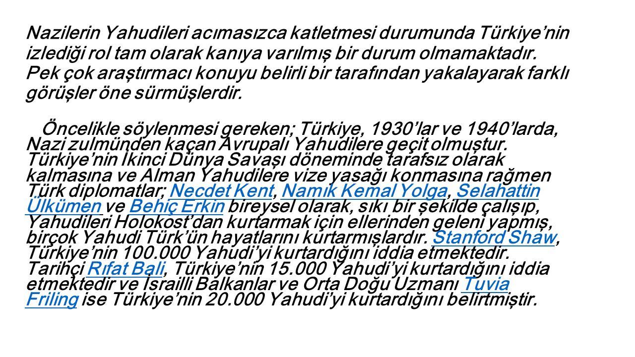Nazilerin Yahudileri acımasızca katletmesi durumunda Türkiye'nin izlediği rol tam olarak kanıya varılmış bir durum olmamaktadır. Pek çok araştırmacı k