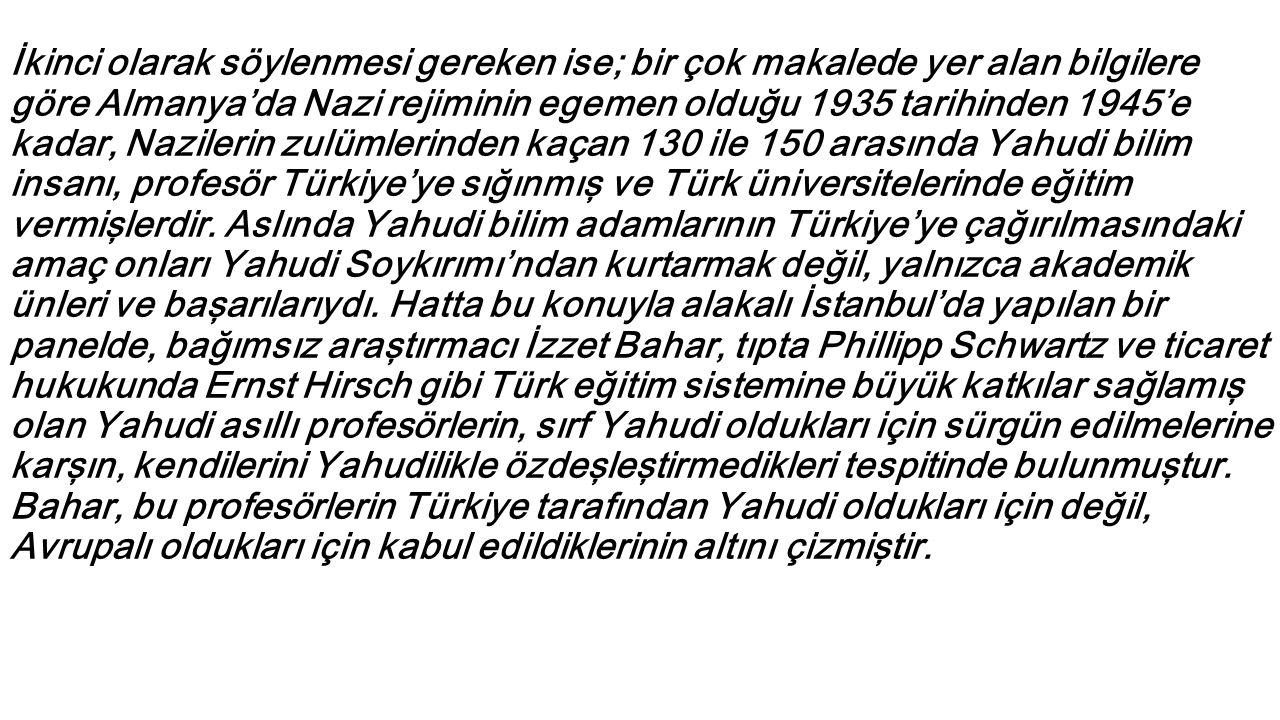 İkinci olarak söylenmesi gereken ise; bir çok makalede yer alan bilgilere göre Almanya'da Nazi rejiminin egemen olduğu 1935 tarihinden 1945'e kadar, Nazilerin zulümlerinden kaçan 130 ile 150 arasında Yahudi bilim insanı, profesör Türkiye'ye sığınmış ve Türk üniversitelerinde eğitim vermişlerdir.