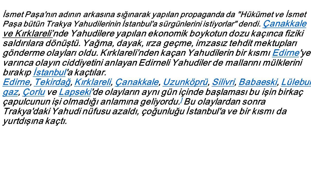 İsmet Paşa nın adının arkasına sığınarak yapılan propaganda da Hükümet ve İsmet Paşa bütün Trakya Yahudilerinin İstanbul a sürgünlerini istiyorlar dendi.