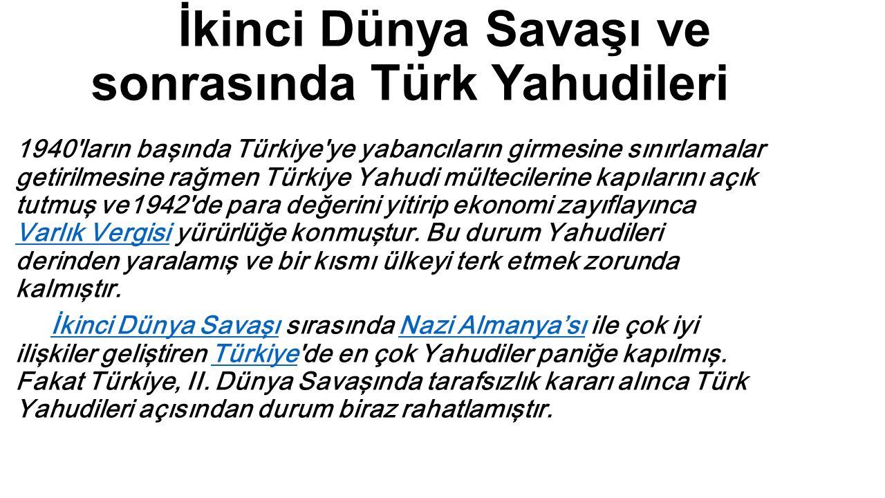 İkinci Dünya Savaşı ve sonrasında Türk Yahudileri 1940'ların başında Türkiye'ye yabancıların girmesine sınırlamalar getirilmesine rağmen Türkiye Yahud
