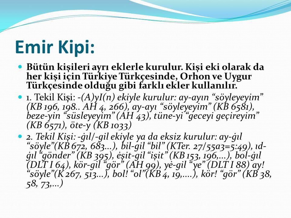 Emir Kipi: Bütün kişileri ayrı eklerle kurulur. Kişi eki olarak da her kişi için Türkiye Türkçesinde, Orhon ve Uygur Türkçesinde olduğu gibi farklı ek