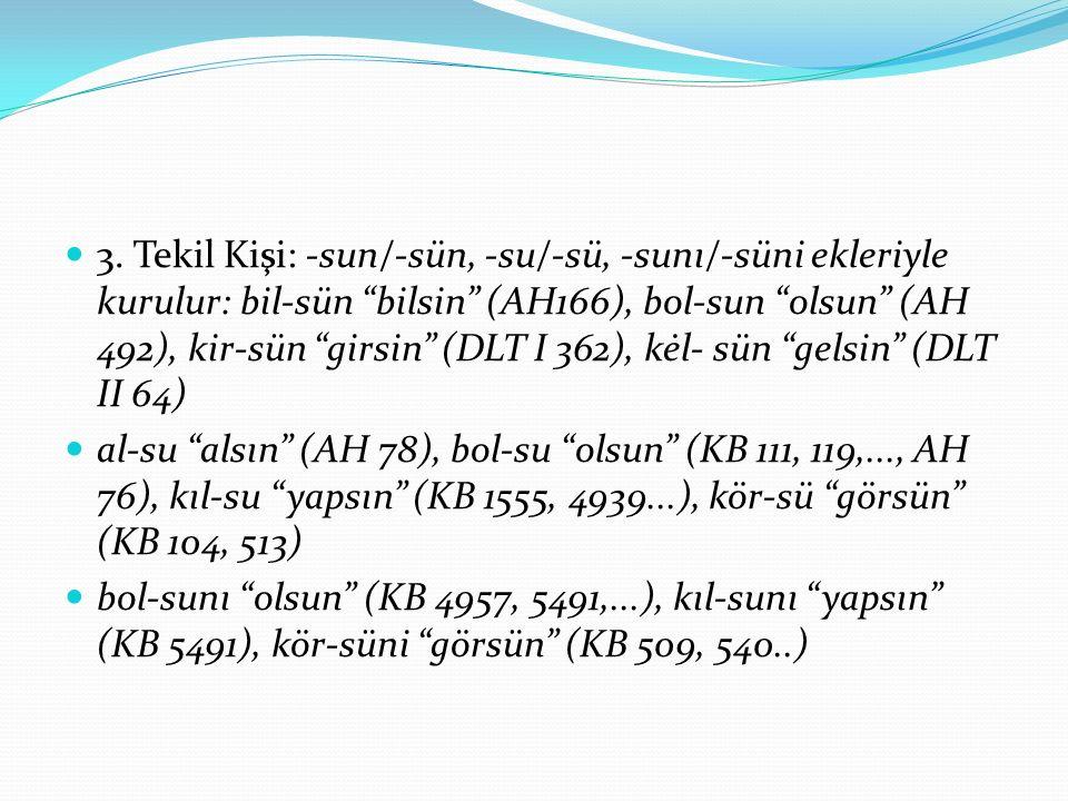 """3. Tekil Kişi: -sun/-sün, -su/-sü, -sunı/-süni ekleriyle kurulur: bil-sün """"bilsin"""" (AH166), bol-sun """"olsun"""" (AH 492), kir-sün """"girsin"""" (DLT I 362), kė"""