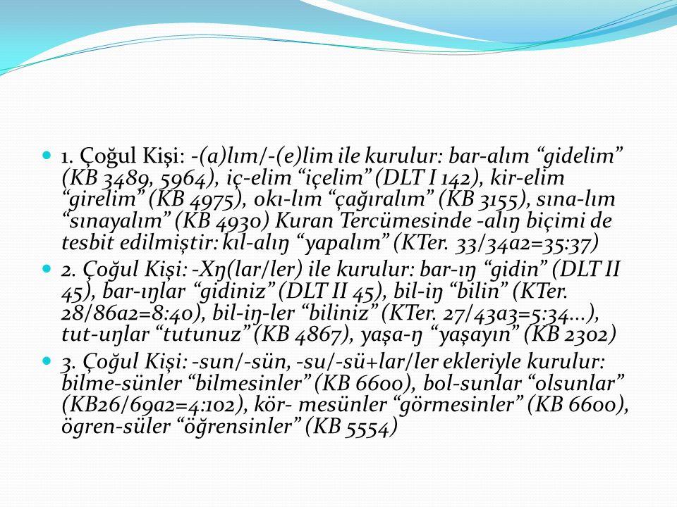 """1. Çoğul Kişi: -(a)lım/-(e)lim ile kurulur: bar-alım """"gidelim"""" (KB 3489, 5964), iç-elim """"içelim"""" (DLT I 142), kir-elim """"girelim"""" (KB 4975), okı-lım """"ç"""