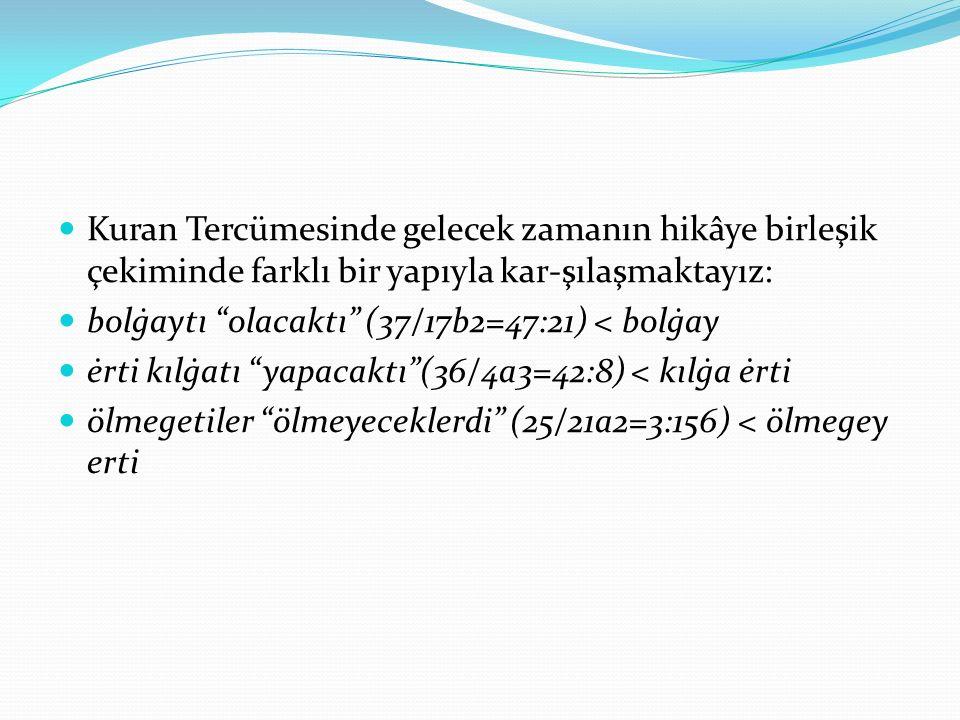 """Kuran Tercümesinde gelecek zamanın hikâye birleşik çekiminde farklı bir yapıyla kar-şılaşmaktayız: bolġaytı """"olacaktı"""" (37/17b2=47:21) < bolġay ėrti k"""
