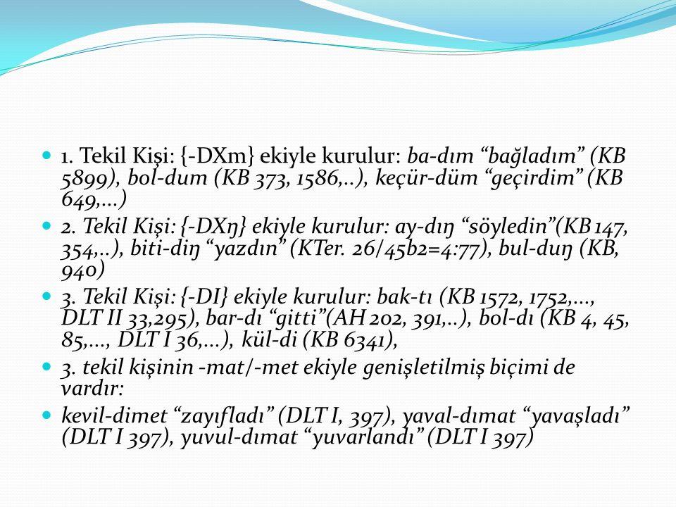 """1. Tekil Kişi: {-DXm} ekiyle kurulur: ba-dım """"bağladım"""" (KB 5899), bol-dum (KB 373, 1586,..), keçür-düm """"geçirdim"""" (KB 649,...) 2. Tekil Kişi: {-DXŋ}"""