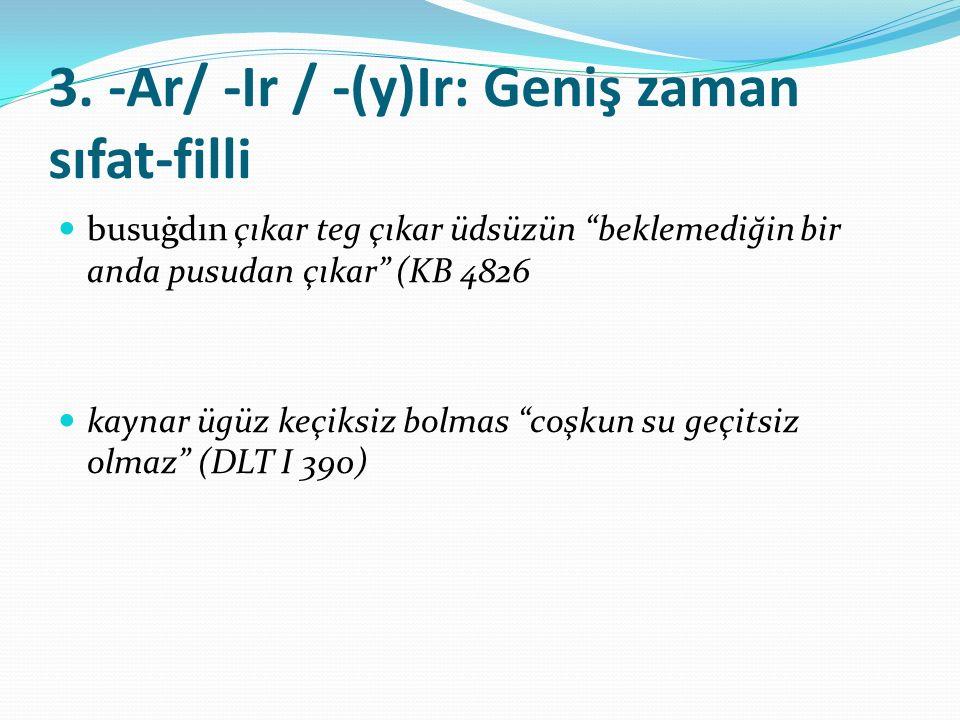 """3. -Ar/ -Ir / -(y)Ir: Geniş zaman sıfat-filli busuġdın çıkar teg çıkar üdsüzün """"beklemediğin bir anda pusudan çıkar"""" (KB 4826 kaynar ügüz keçiksiz bol"""