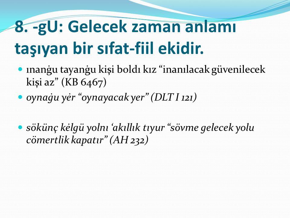 """8. -gU: Gelecek zaman anlamı taşıyan bir sıfat-fiil ekidir. ınanġu tayanġu kişi boldı kız """"inanılacak güvenilecek kişi az"""" (KB 6467) oynaġu yėr """"oynay"""