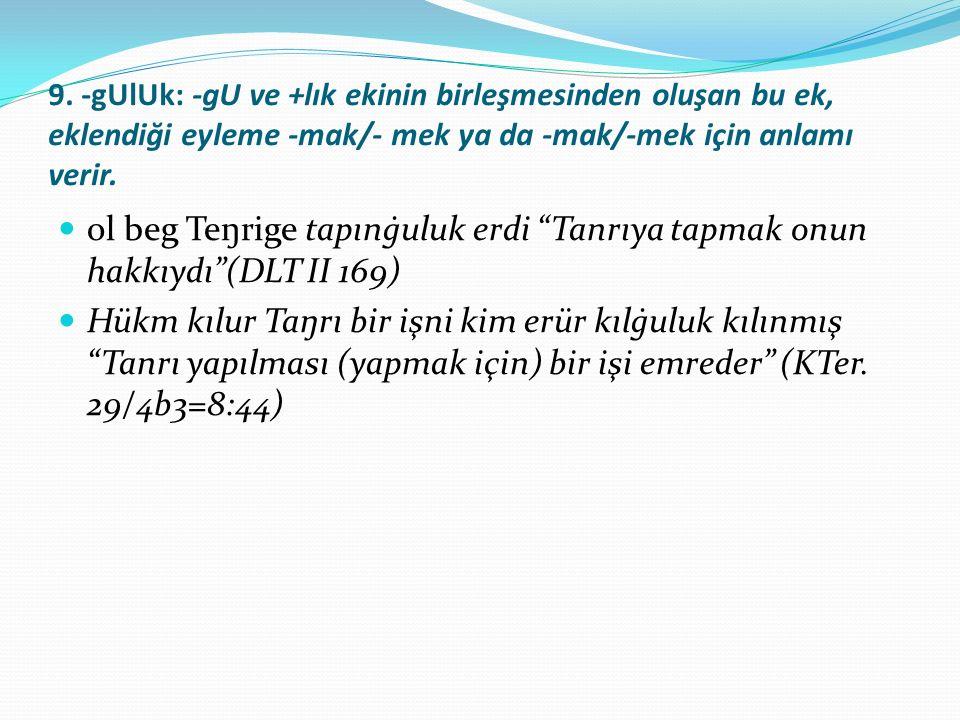 9. -gUlUk: -gU ve +lık ekinin birleşmesinden oluşan bu ek, eklendiği eyleme -mak/- mek ya da -mak/-mek için anlamı verir. ol beg Teŋrige tapınġuluk er