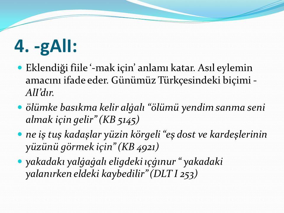 4. -gAlI: Eklendiği fiile '-mak için' anlamı katar. Asıl eylemin amacını ifade eder. Günümüz Türkçesindeki biçimi - AlI'dır. ölümke basıkma kelir alġa