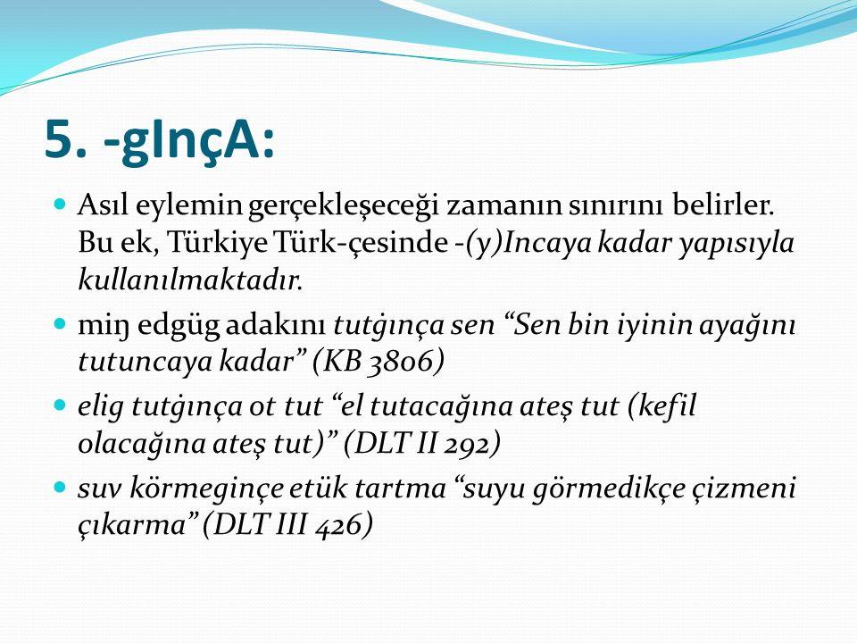 5. -gInçA: Asıl eylemin gerçekleşeceği zamanın sınırını belirler. Bu ek, Türkiye Türk-çesinde -(y)Incaya kadar yapısıyla kullanılmaktadır. miŋ edgüg a