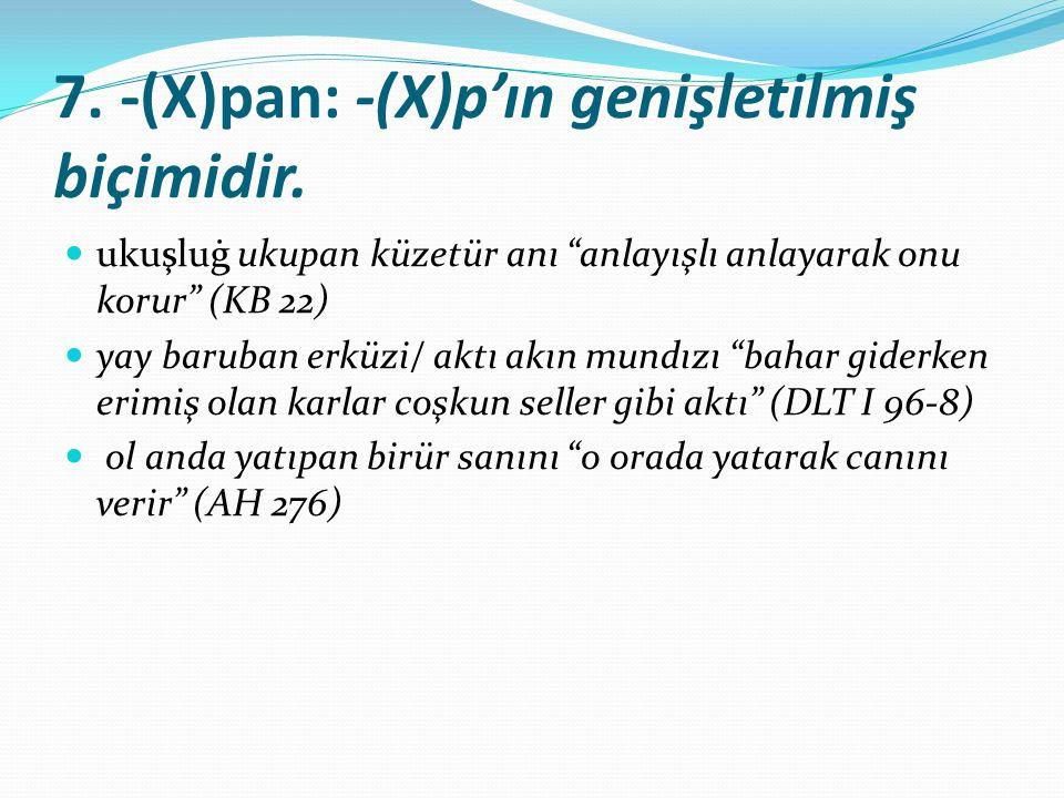 """7. -(X)pan: -(X)p'ın genişletilmiş biçimidir. ukuşluġ ukupan küzetür anı """"anlayışlı anlayarak onu korur"""" (KB 22) yay baruban erküzi/ aktı akın mundızı"""
