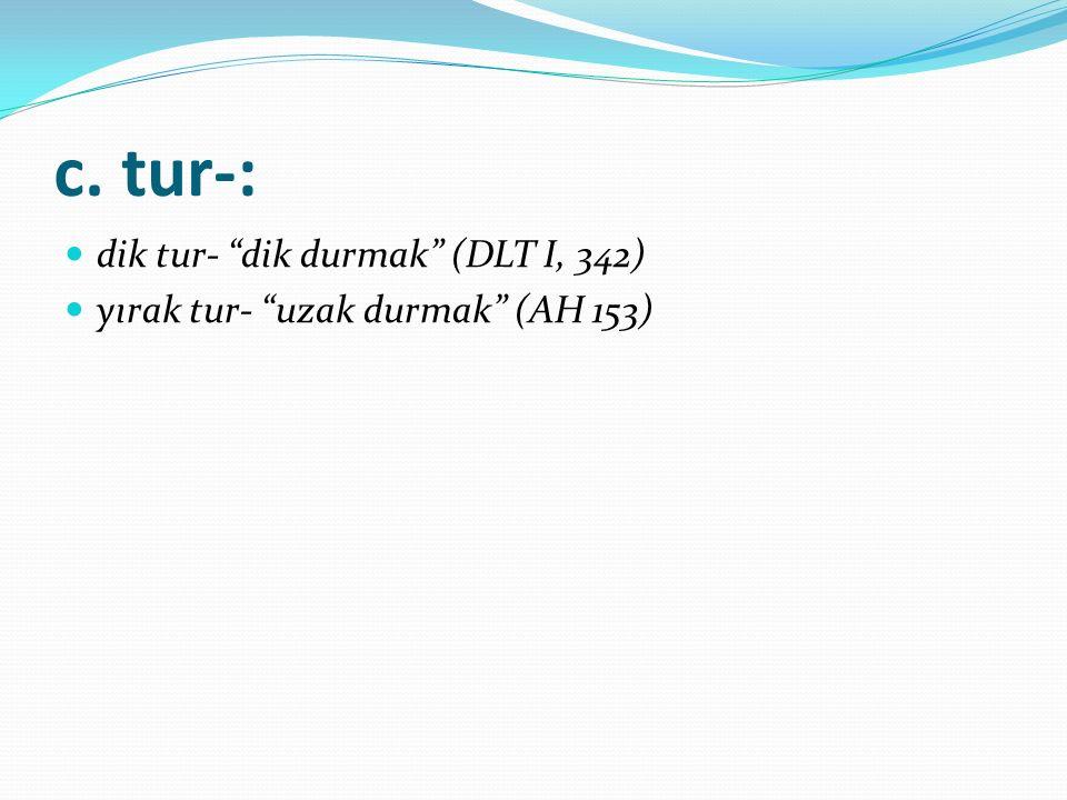 "c. tur-: dik tur- ""dik durmak"" (DLT I, 342) yırak tur- ""uzak durmak"" (AH 153)"