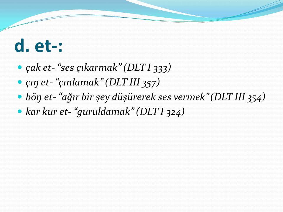 "d. et-: çak et- ""ses çıkarmak"" (DLT I 333) çıŋ et- ""çınlamak"" (DLT III 357) böŋ et- ""ağır bir şey düşürerek ses vermek"" (DLT III 354) kar kur et- ""gur"