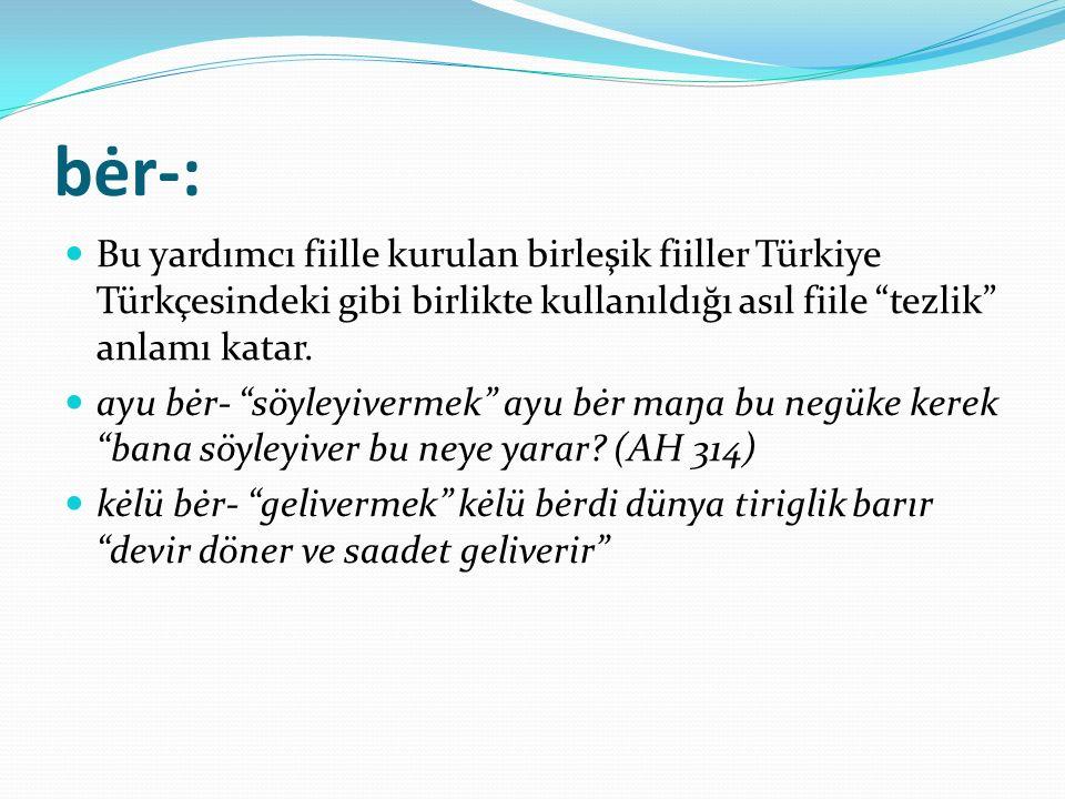 """bėr-: Bu yardımcı fiille kurulan birleşik fiiller Türkiye Türkçesindeki gibi birlikte kullanıldığı asıl fiile """"tezlik"""" anlamı katar. ayu bėr- """"söyleyi"""