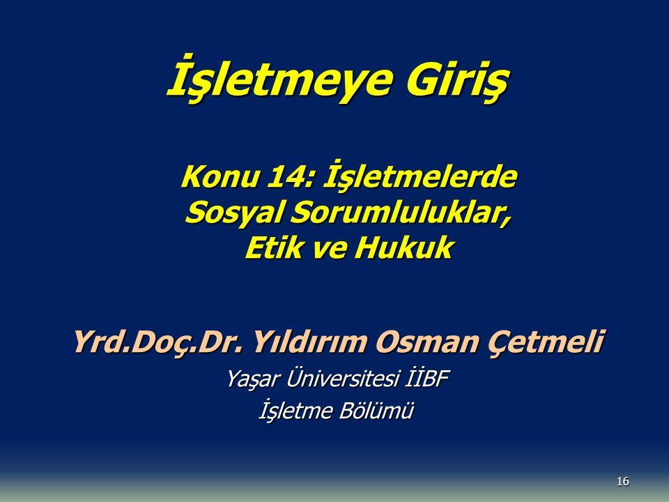 16 İşletmeye Giriş Konu 14: İşletmelerde Sosyal Sorumluluklar, Etik ve Hukuk Yrd.Doç.Dr. Yıldırım Osman Çetmeli Yaşar Üniversitesi İİBF İşletme Bölümü