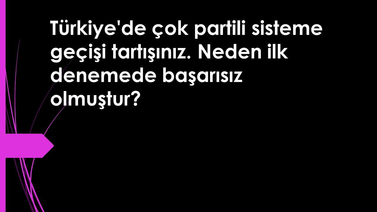 Türkiye'de çok partili sisteme geçişi tartışınız. Neden ilk denemede başarısız olmuştur?
