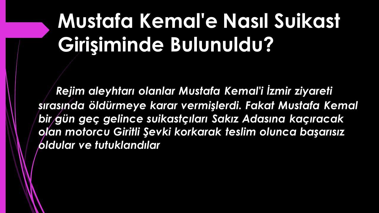 Mustafa Kemal'e Nasıl Suikast Girişiminde Bulunuldu? Rejim aleyhtarı olanlar Mustafa Kemal'i İzmir ziyareti sırasında öldürmeye karar vermişlerdi. Fak