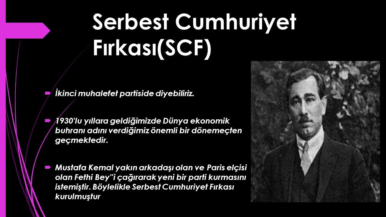 Serbest Cumhuriyet Fırkası(SCF)  İkinci muhalefet partiside diyebiliriz.  1930'lu yıllara geldiğimizde Dünya ekonomik buhranı adını verdiğimiz öneml
