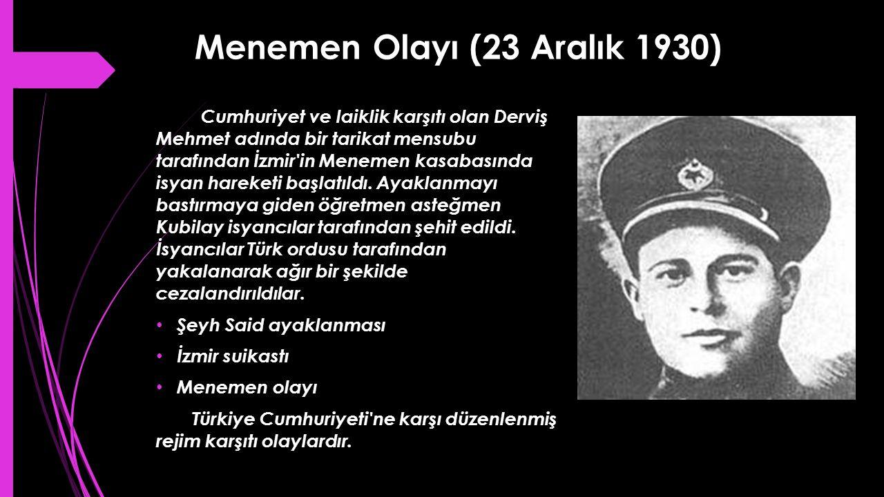 Menemen Olayı (23 Aralık 1930) Cumhuriyet ve laiklik karşıtı olan Derviş Mehmet adında bir tarikat mensubu tarafından İzmir'in Menemen kasabasında isy