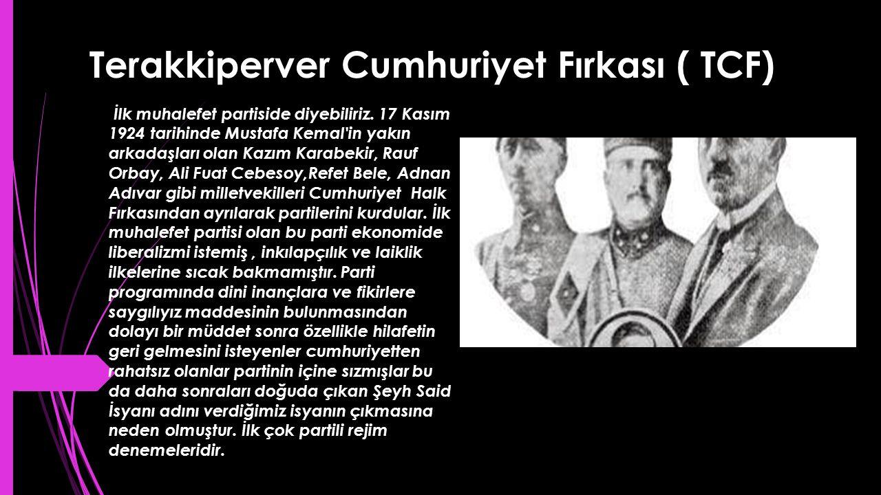 Terakkiperver Cumhuriyet Fırkası ( TCF) İlk muhalefet partiside diyebiliriz. 17 Kasım 1924 tarihinde Mustafa Kemal'in yakın arkadaşları olan Kazım Kar