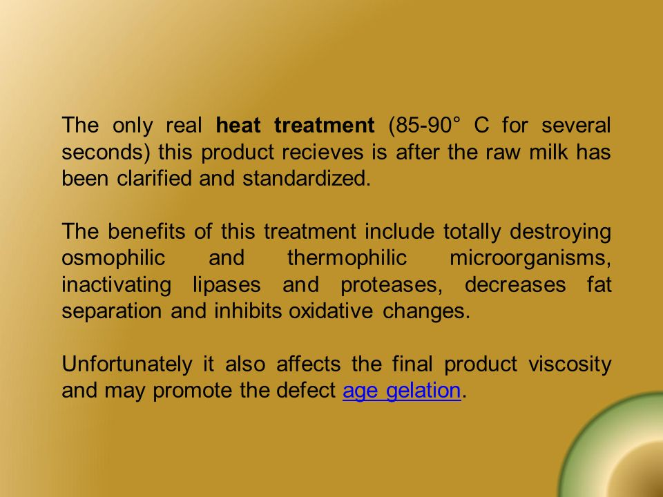 The only real heat treatment (85-90° C for several seconds) this product recieves is after the raw milk has been clarified and standardized. The benef