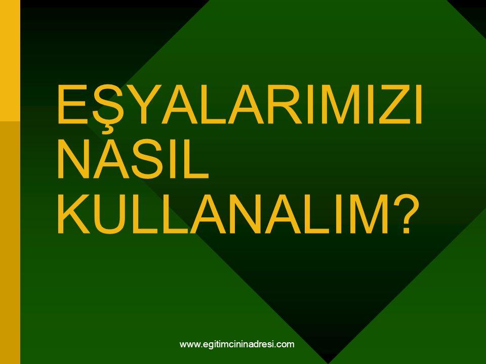 EŞYALARIMIZI NASIL KULLANALIM www.egitimcininadresi.com
