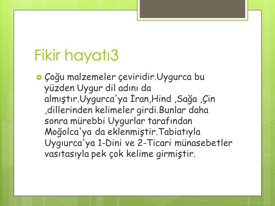 Fikir hayatı3  Çoğu malzemeler çeviridir.Uygurca bu yüzden Uygur dil adını da almıştır.Uygurca ya İran,Hind,Sağa,Çin,dillerinden kelimeler girdi.Bunlar daha sonra mürebbi Uygurlar tarafından Moğolca ya da eklenmiştir.Tabiatıyla Uygıurca ya 1-Dini ve 2-Ticari münasebetler vasıtasıyla pek çok kelime girmiştir.