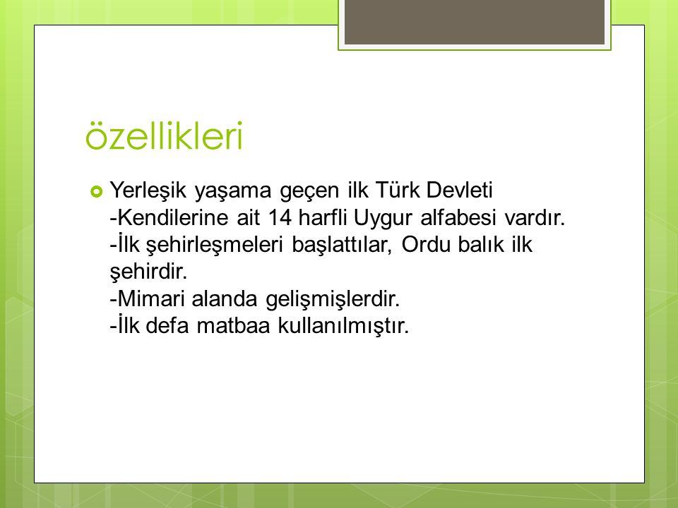 özellikleri  Yerleşik yaşama geçen ilk Türk Devleti -Kendilerine ait 14 harfli Uygur alfabesi vardır.