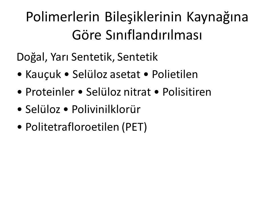 Polimerlerin Bileşiklerinin Kaynağına Göre Sınıflandırılması Doğal, Yarı Sentetik, Sentetik Kauçuk Selüloz asetat Polietilen Proteinler Selüloz nitrat
