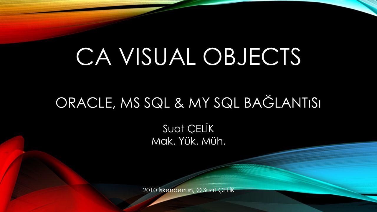 CA VISUAL OBJECTS ORACLE, MS SQL & MY SQL BAĞLANTıSı Suat ÇELİK Mak.