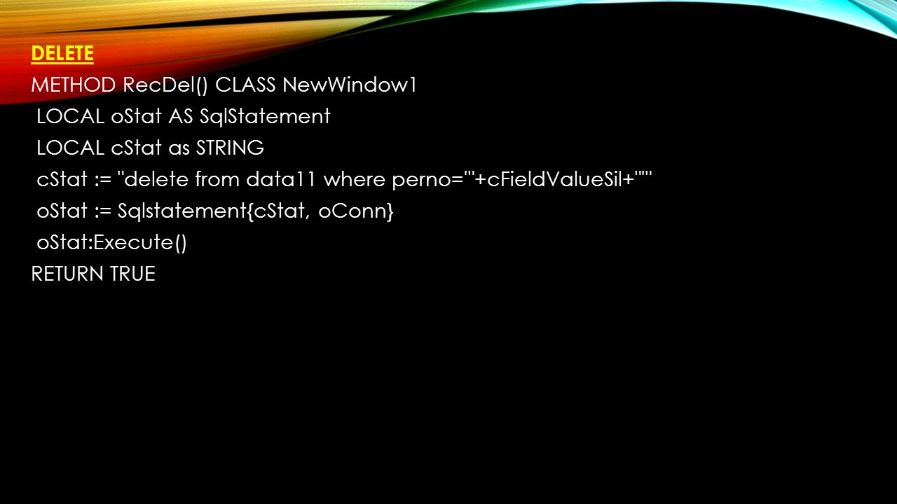 DELETE METHOD RecDel() CLASS NewWindow1 LOCAL oStat AS SqlStatement LOCAL cStat as STRING cStat := delete from data11 where perno= +cFieldValueSil+ oStat := Sqlstatement{cStat, oConn} oStat:Execute() RETURN TRUE