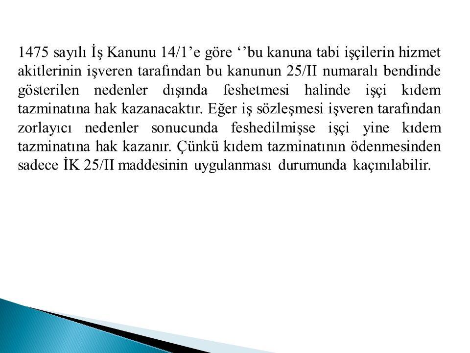 1475 sayılı İş Kanunu 14/1'e göre ''bu kanuna tabi işçilerin hizmet akitlerinin işveren tarafından bu kanunun 25/II numaralı bendinde gösterilen nedenler dışında feshetmesi halinde işçi kıdem tazminatına hak kazanacaktır.